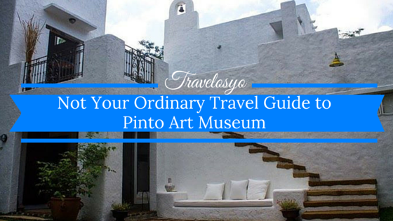 Not Your Ordinary Travel Guide to Pinto Art Museum