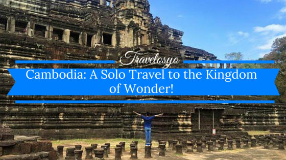 Cambodia: A Solo Travel to the Kingdom of Wonder!