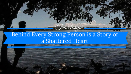 Behind Every Strong Person is a Story of a Shattered Heart
