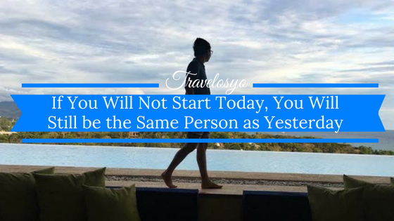 If You Will Not Start Today, You Will Still be the Same Person as Yesterday