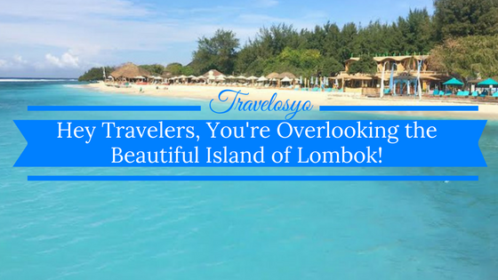 Hey Travelers, You're Overlooking the Beautiful Island of Lombok!